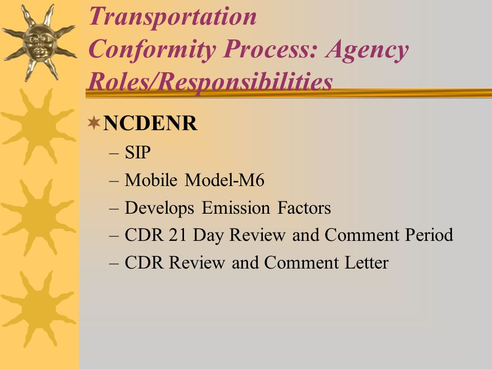 Transportation Conformity Process: Agency Roles/Responsibilities NCDENR –SIP –Mobile Model-M6 –Develops Emission Factors –CDR 21 Day Review and Comment Period –CDR Review and Comment Letter