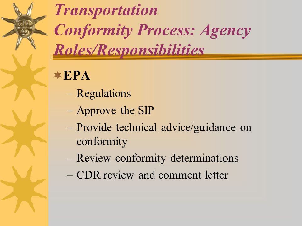 Transportation Conformity Process: Agency Roles/Responsibilities EPA –Regulations –Approve the SIP –Provide technical advice/guidance on conformity –Review conformity determinations –CDR review and comment letter