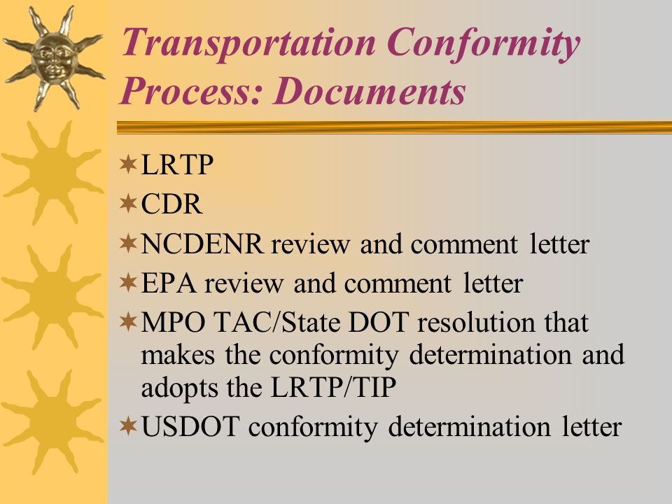 Transportation Conformity Process: Documents LRTP CDR NCDENR review and comment letter EPA review and comment letter MPO TAC/State DOT resolution that makes the conformity determination and adopts the LRTP/TIP USDOT conformity determination letter
