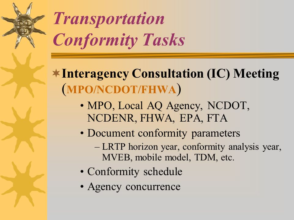 Transportation Conformity Tasks Interagency Consultation (IC) Meeting ( MPO/NCDOT/FHWA ) MPO, Local AQ Agency, NCDOT, NCDENR, FHWA, EPA, FTA Document conformity parameters –LRTP horizon year, conformity analysis year, MVEB, mobile model, TDM, etc.