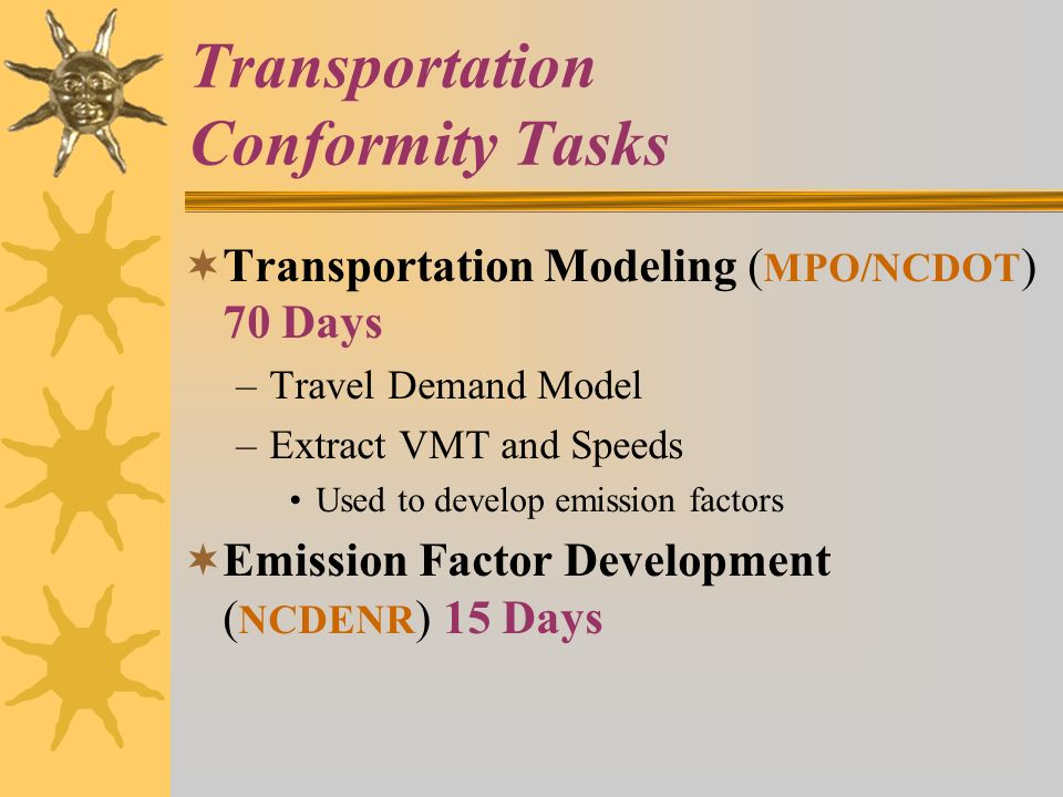 Transportation Conformity Tasks Transportation Modeling ( MPO/NCDOT ) 70 Days –Travel Demand Model –Extract VMT and Speeds Used to develop emission factors Emission Factor Development ( NCDENR ) 15 Days