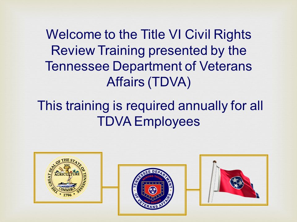 Welcome to the Title VI Civil Rights Review Training presented by the Tennessee Department of Veterans Affairs (TDVA) This training is required annually for all TDVA Employees