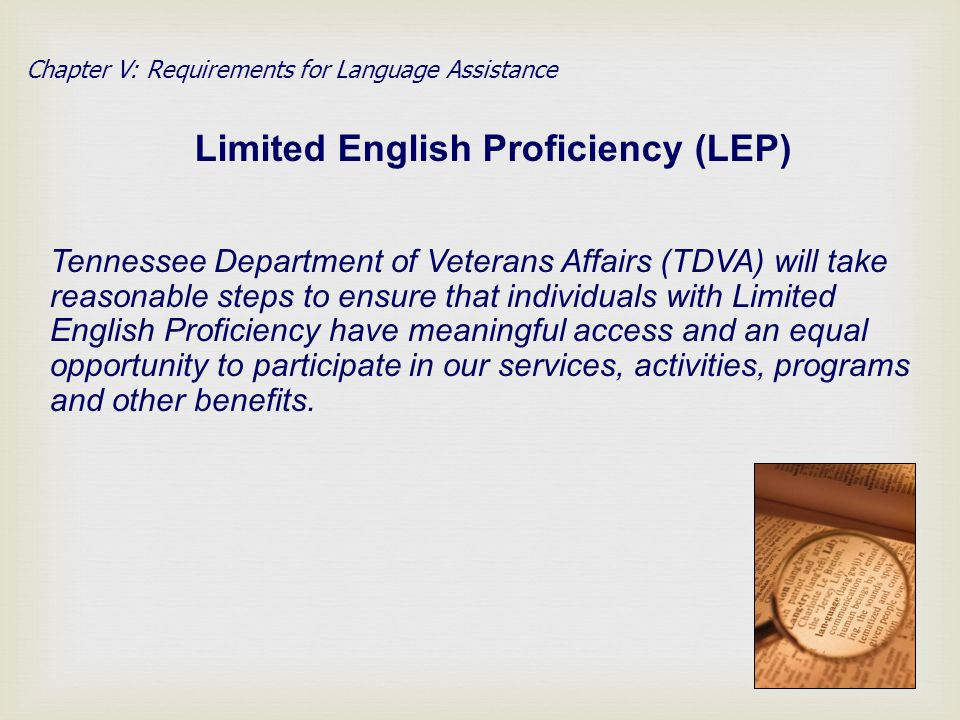 Chapter V: Requirements for Language Assistance Limited English Proficiency (LEP) Tennessee Department of Veterans Affairs (TDVA) will take reasonable steps to ensure that individuals with Limited English Proficiency have meaningful access and an equal opportunity to participate in our services, activities, programs and other benefits.