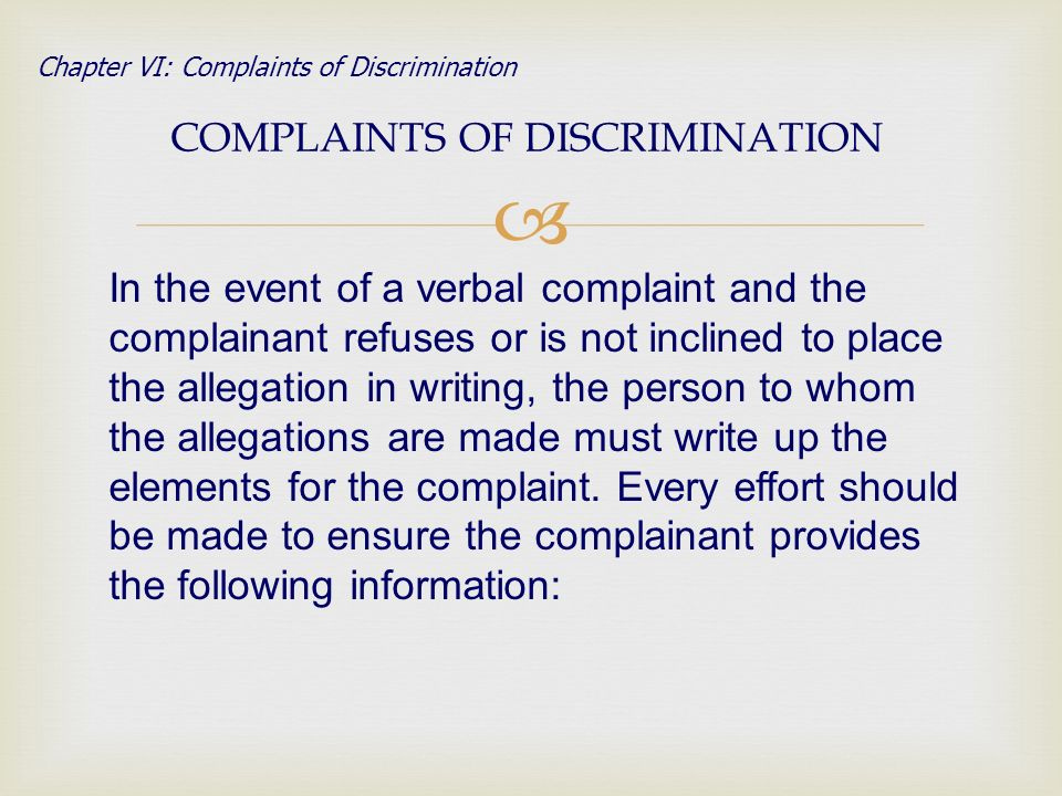 COMPLAINTS OF DISCRIMINATION Chapter VI: Complaints of Discrimination In the event of a verbal complaint and the complainant refuses or is not inclined to place the allegation in writing, the person to whom the allegations are made must write up the elements for the complaint.
