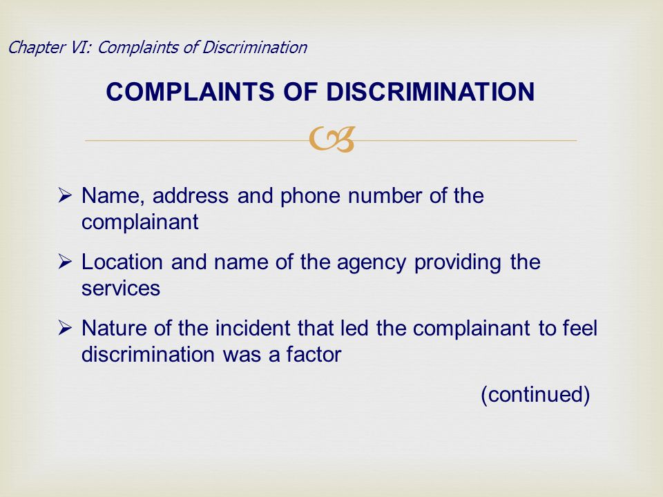 COMPLAINTS OF DISCRIMINATION Chapter VI: Complaints of Discrimination Name, address and phone number of the complainant Location and name of the agency providing the services Nature of the incident that led the complainant to feel discrimination was a factor (continued)