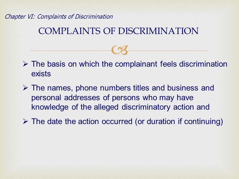 COMPLAINTS OF DISCRIMINATION Chapter VI: Complaints of Discrimination The basis on which the complainant feels discrimination exists The names, phone numbers titles and business and personal addresses of persons who may have knowledge of the alleged discriminatory action and The date the action occurred (or duration if continuing)