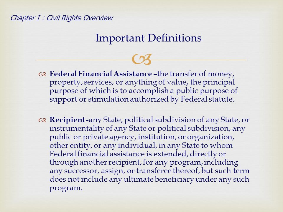 Federal Financial Assistance –the transfer of money, property, services, or anything of value, the principal purpose of which is to accomplish a public purpose of support or stimulation authorized by Federal statute.