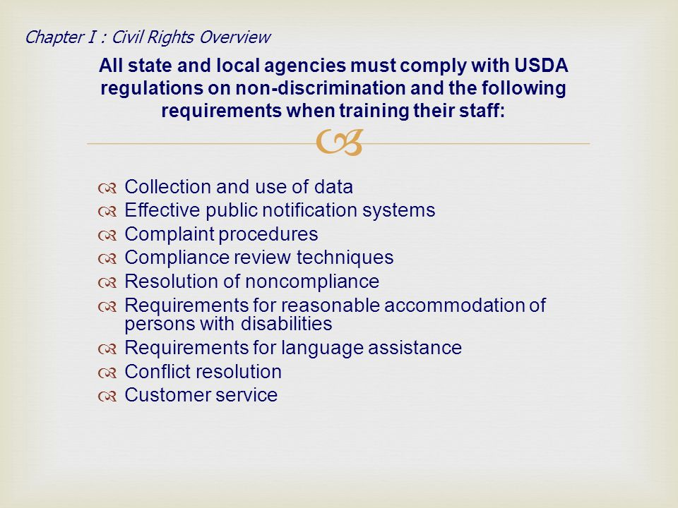 Collection and use of data Effective public notification systems Complaint procedures Compliance review techniques Resolution of noncompliance Requirements for reasonable accommodation of persons with disabilities Requirements for language assistance Conflict resolution Customer service All state and local agencies must comply with USDA regulations on non-discrimination and the following requirements when training their staff: Chapter I : Civil Rights Overview