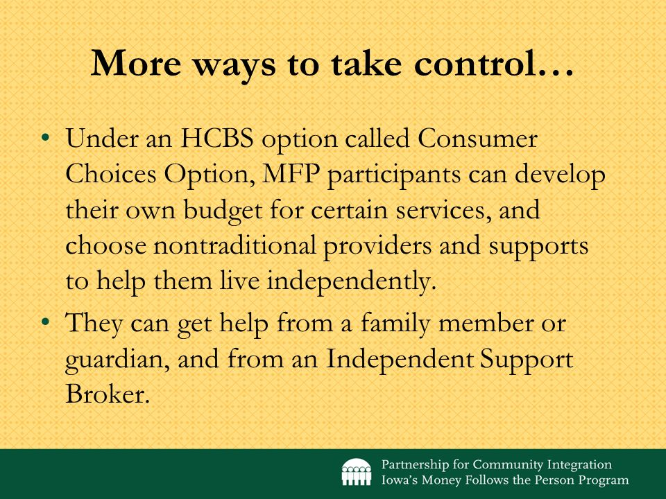 More ways to take control… Under an HCBS option called Consumer Choices Option, MFP participants can develop their own budget for certain services, and choose nontraditional providers and supports to help them live independently.