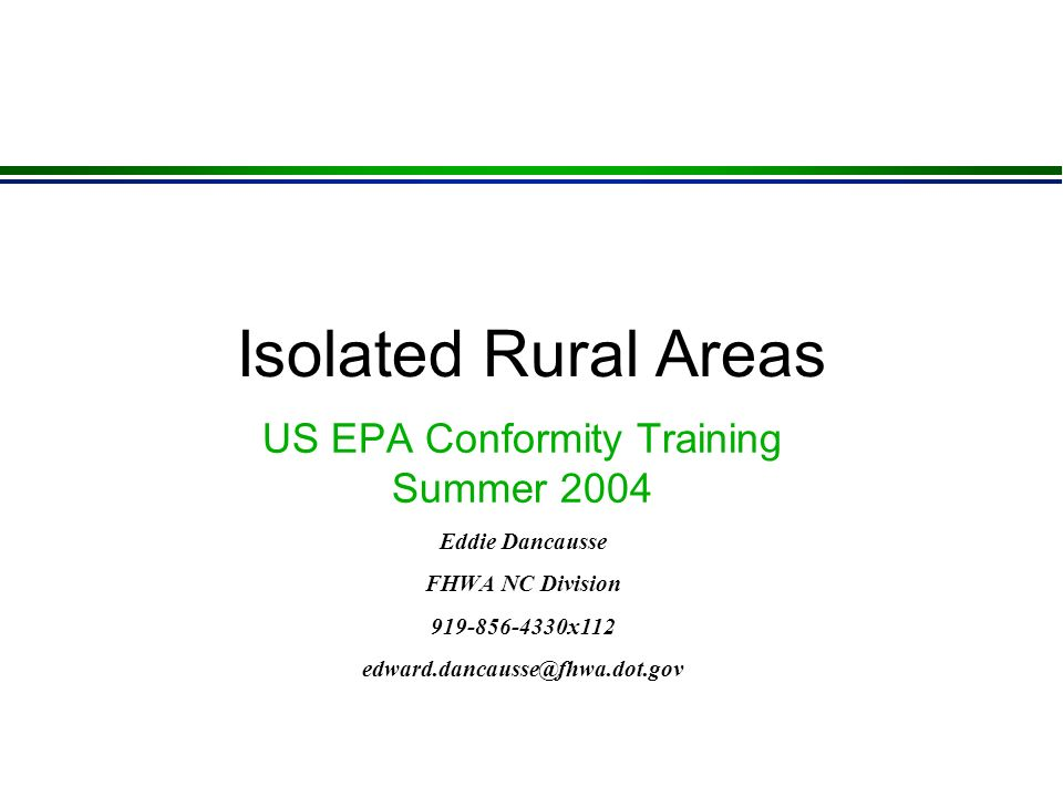 Isolated Rural Areas US EPA Conformity Training Summer 2004 Eddie Dancausse FHWA NC Division 919-856-4330x112 edward.dancausse@fhwa.dot.gov