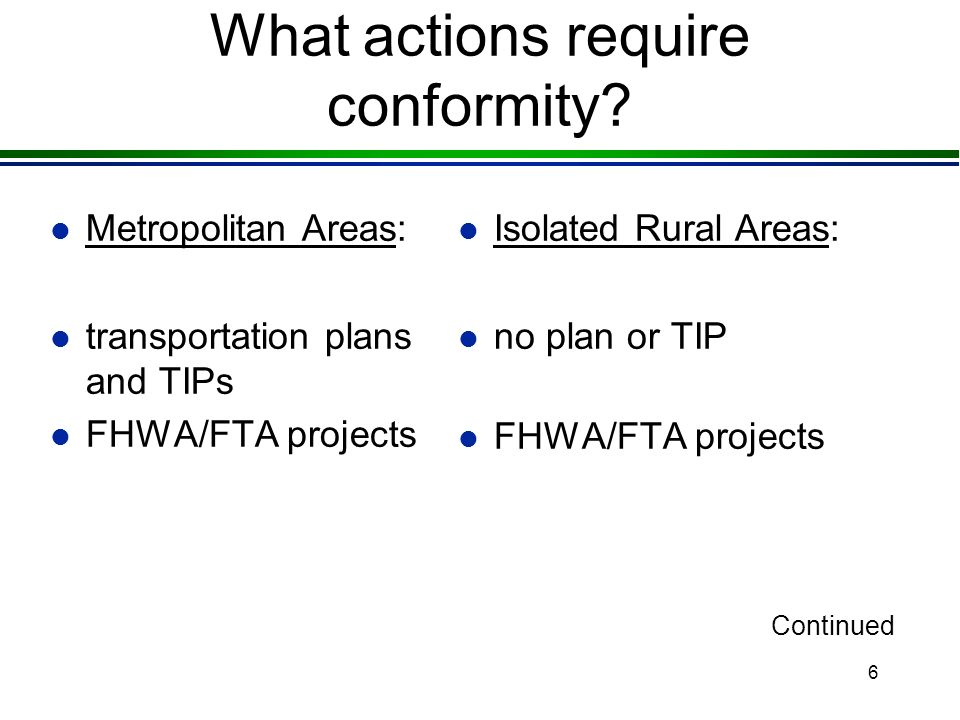 6 What actions require conformity? l Metropolitan Areas: l transportation plans and TIPs l FHWA/FTA projects l Isolated Rural Areas: l no plan or TIP