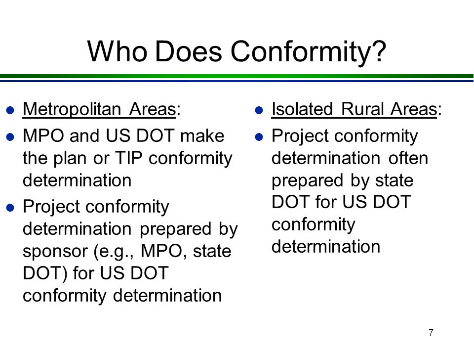 7 Who Does Conformity? l Metropolitan Areas: l MPO and US DOT make the plan or TIP conformity determination l Project conformity determination prepare