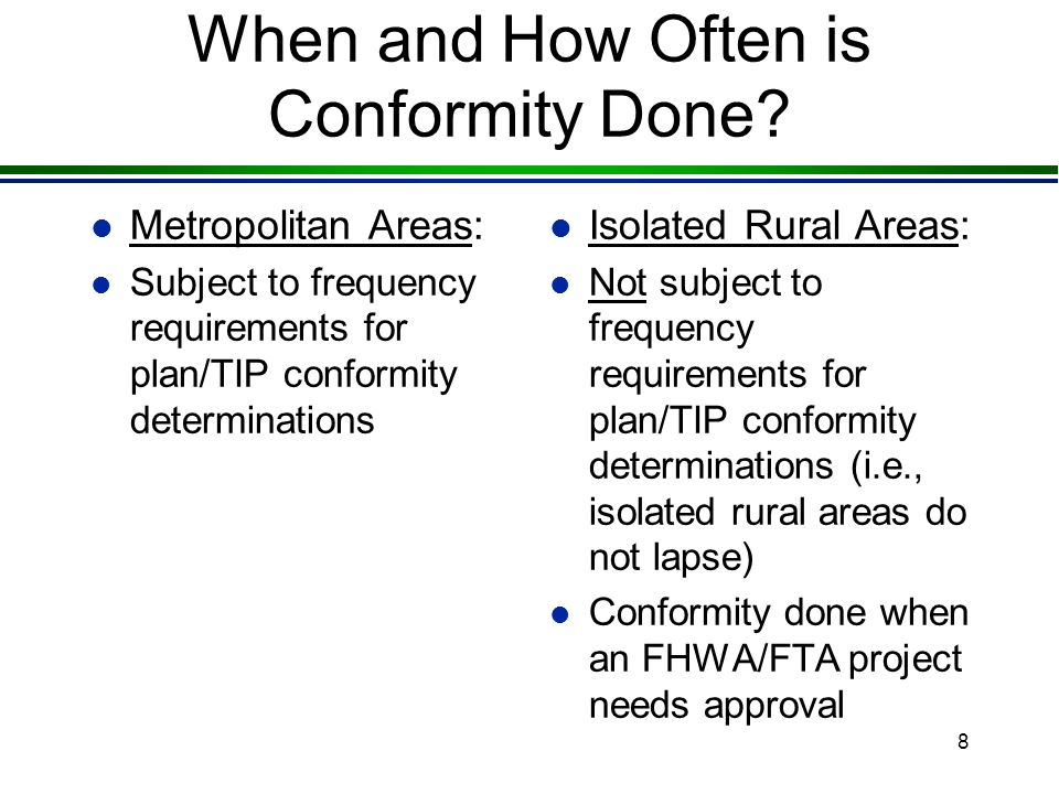 8 When and How Often is Conformity Done? l Metropolitan Areas: l Subject to frequency requirements for plan/TIP conformity determinations l Isolated R