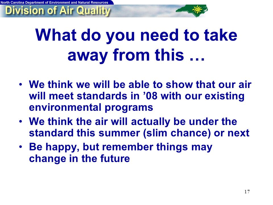 17 What do you need to take away from this … We think we will be able to show that our air will meet standards in 08 with our existing environmental p