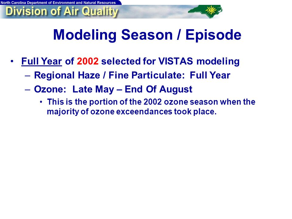 12 Modeling Season / Episode Full Year of 2002 selected for VISTAS modeling –Regional Haze / Fine Particulate: Full Year –Ozone: Late May – End Of August This is the portion of the 2002 ozone season when the majority of ozone exceendances took place.