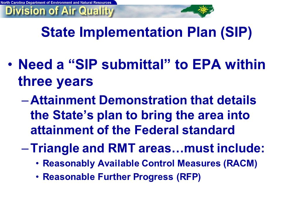 14 State Implementation Plan (SIP) Need a SIP submittal to EPA within three years –Attainment Demonstration that details the States plan to bring the area into attainment of the Federal standard –Triangle and RMT areas…must include: Reasonably Available Control Measures (RACM) Reasonable Further Progress (RFP)