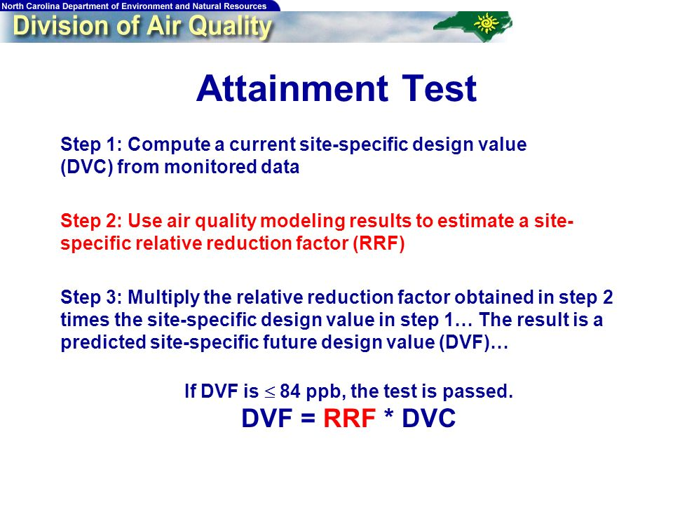 62 Attainment Test Step 1: Compute a current site-specific design value (DVC) from monitored data Step 2: Use air quality modeling results to estimate a site- specific relative reduction factor (RRF) Step 3: Multiply the relative reduction factor obtained in step 2 times the site-specific design value in step 1… The result is a predicted site-specific future design value (DVF)… If DVF is 84 ppb, the test is passed.