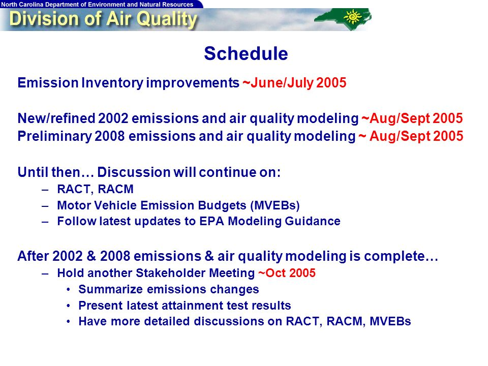 84 Schedule Emission Inventory improvements ~June/July 2005 New/refined 2002 emissions and air quality modeling ~Aug/Sept 2005 Preliminary 2008 emissions and air quality modeling ~ Aug/Sept 2005 Until then… Discussion will continue on: –RACT, RACM –Motor Vehicle Emission Budgets (MVEBs) –Follow latest updates to EPA Modeling Guidance After 2002 & 2008 emissions & air quality modeling is complete… –Hold another Stakeholder Meeting ~Oct 2005 Summarize emissions changes Present latest attainment test results Have more detailed discussions on RACT, RACM, MVEBs