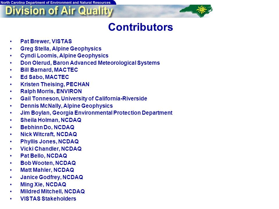 91 Contributors Pat Brewer, VISTAS Greg Stella, Alpine Geophysics Cyndi Loomis, Alpine Geophysics Don Olerud, Baron Advanced Meteorological Systems Bill Barnard, MACTEC Ed Sabo, MACTEC Kristen Theising, PECHAN Ralph Morris, ENVIRON Gail Tonneson, University of California-Riverside Dennis McNally, Alpine Geophysics Jim Boylan, Georgia Environmental Protection Department Sheila Holman, NCDAQ Bebhinn Do, NCDAQ Nick Witcraft, NCDAQ Phyllis Jones, NCDAQ Vicki Chandler, NCDAQ Pat Bello, NCDAQ Bob Wooten, NCDAQ Matt Mahler, NCDAQ Janice Godfrey, NCDAQ Ming Xie, NCDAQ Mildred Mitchell, NCDAQ VISTAS Stakeholders
