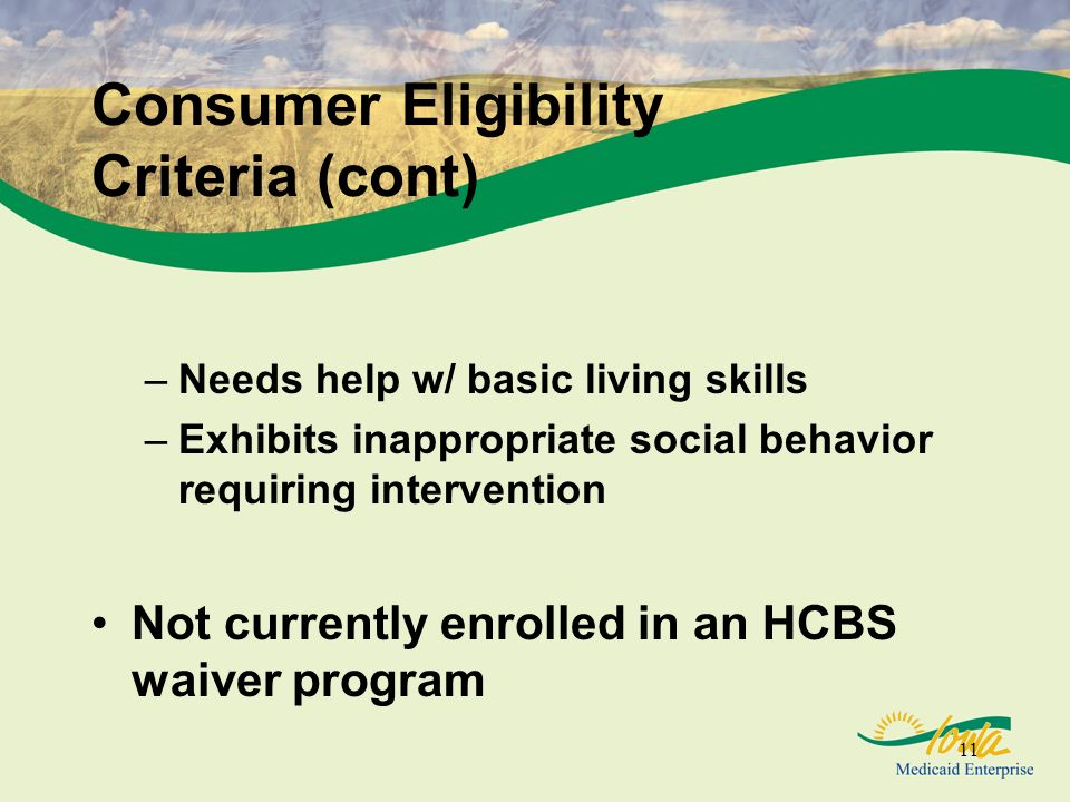 11 Consumer Eligibility Criteria (cont) –Needs help w/ basic living skills –Exhibits inappropriate social behavior requiring intervention Not currently enrolled in an HCBS waiver program