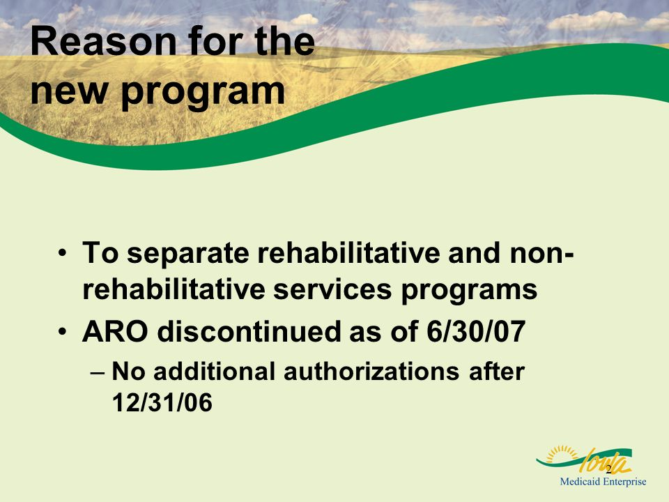2 Reason for the new program To separate rehabilitative and non- rehabilitative services programs ARO discontinued as of 6/30/07 –No additional authorizations after 12/31/06