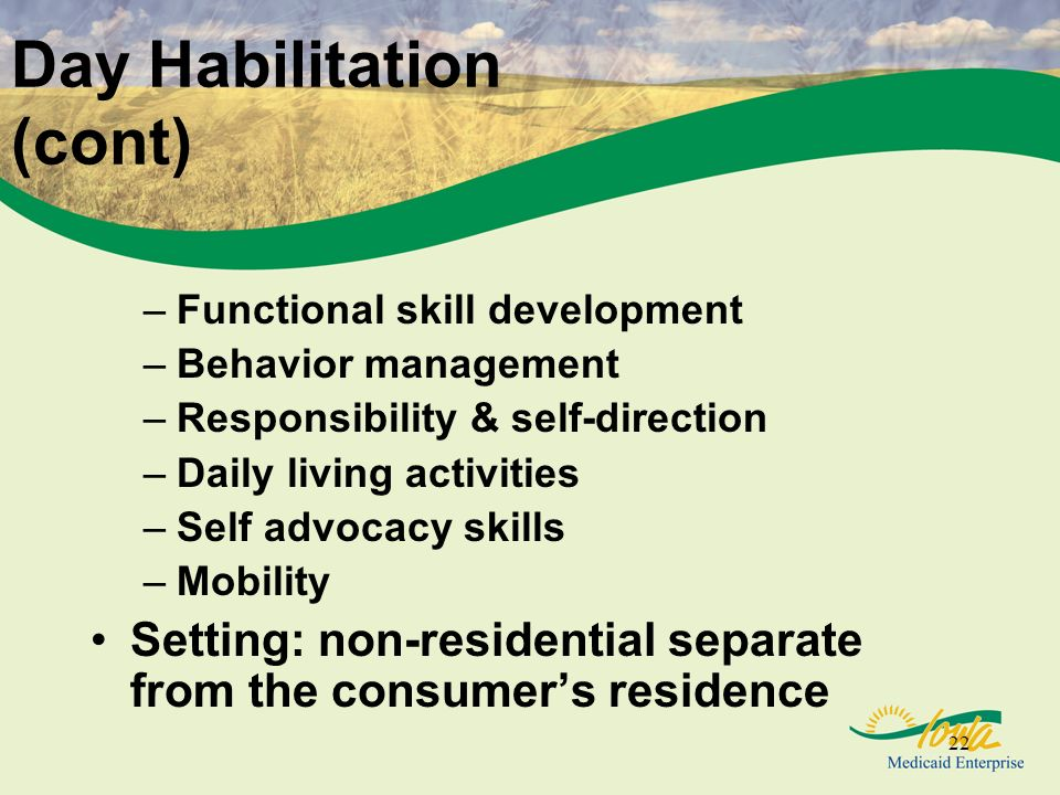 22 Day Habilitation (cont) –Functional skill development –Behavior management –Responsibility & self-direction –Daily living activities –Self advocacy skills –Mobility Setting: non-residential separate from the consumers residence