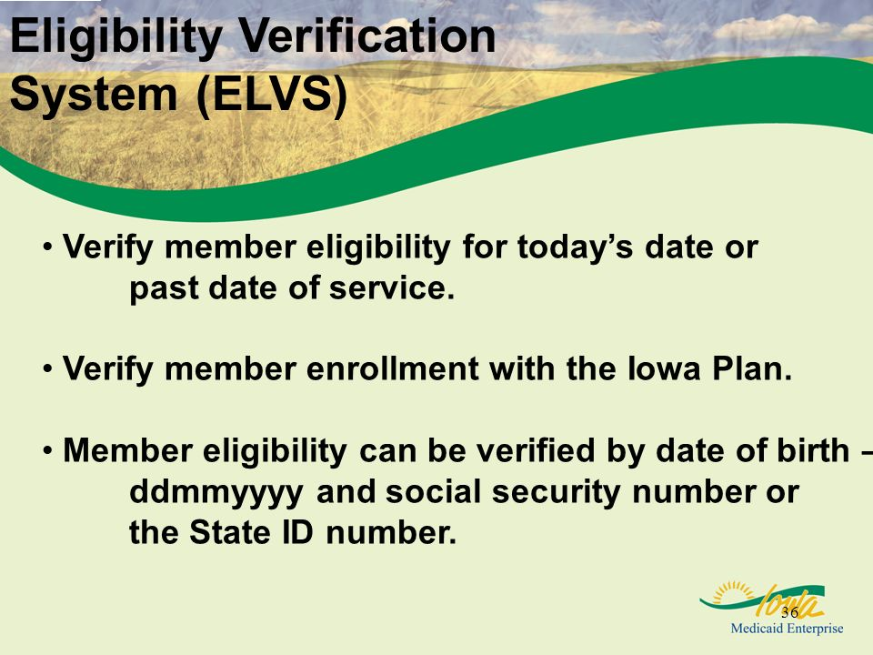 36 (Eligibility Verification System) Eligibility Verification System (ELVS) Verify member eligibility for todays date or past date of service.