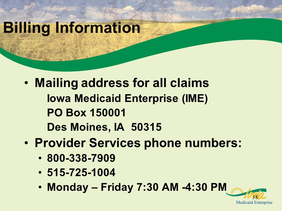 38 Billing Information Mailing address for all claims Iowa Medicaid Enterprise (IME) PO Box 150001 Des Moines, IA 50315 Provider Services phone numbers: 800-338-7909 515-725-1004 Monday – Friday 7:30 AM -4:30 PM