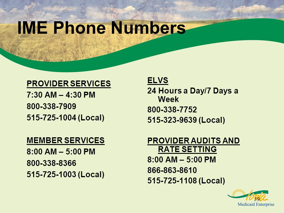 39 IME Phone Numbers PROVIDER SERVICES 7:30 AM – 4:30 PM 800-338-7909 515-725-1004 (Local) MEMBER SERVICES 8:00 AM – 5:00 PM 800-338-8366 515-725-1003 (Local) ELVS 24 Hours a Day/7 Days a Week 800-338-7752 515-323-9639 (Local) PROVIDER AUDITS AND RATE SETTING 8:00 AM – 5:00 PM 866-863-8610 515-725-1108 (Local)