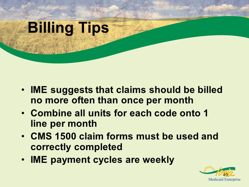 40 Billing Tips IME suggests that claims should be billed no more often than once per month Combine all units for each code onto 1 line per month CMS 1500 claim forms must be used and correctly completed IME payment cycles are weekly