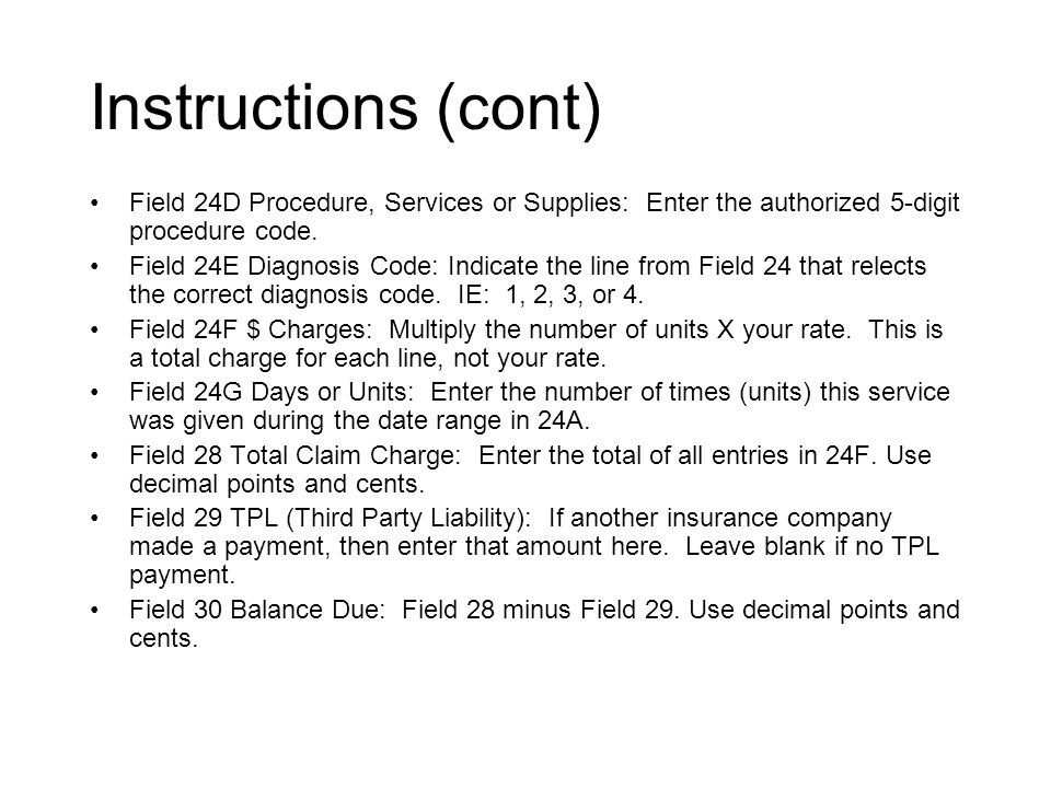 Instructions (cont) Field 24D Procedure, Services or Supplies: Enter the authorized 5-digit procedure code.