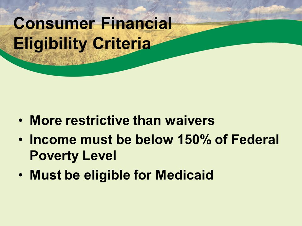 7 Consumer Financial Eligibility Criteria More restrictive than waivers Income must be below 150% of Federal Poverty Level Must be eligible for Medicaid