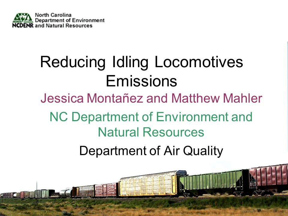 Reducing Idling Locomotives Emissions Jessica Montañez and Matthew Mahler NC Department of Environment and Natural Resources Department of Air Quality