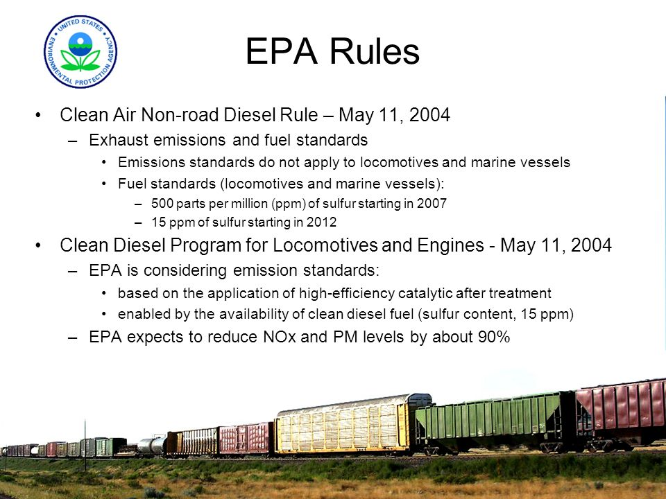 EPA Rules Clean Air Non-road Diesel Rule – May 11, 2004 –Exhaust emissions and fuel standards Emissions standards do not apply to locomotives and mari