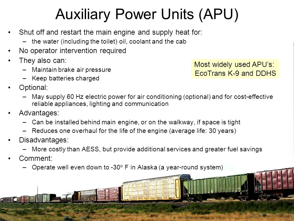Auxiliary Power Units (APU) Shut off and restart the main engine and supply heat for: –the water (including the toilet) oil, coolant and the cab No op