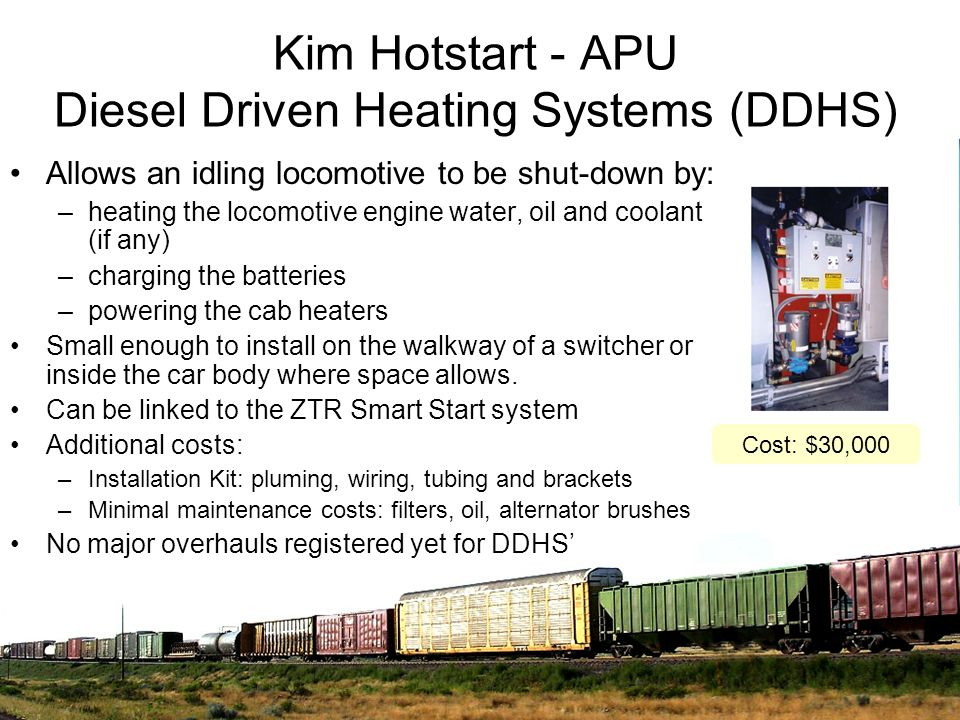 Kim Hotstart - APU Diesel Driven Heating Systems (DDHS) Allows an idling locomotive to be shut-down by: –heating the locomotive engine water, oil and