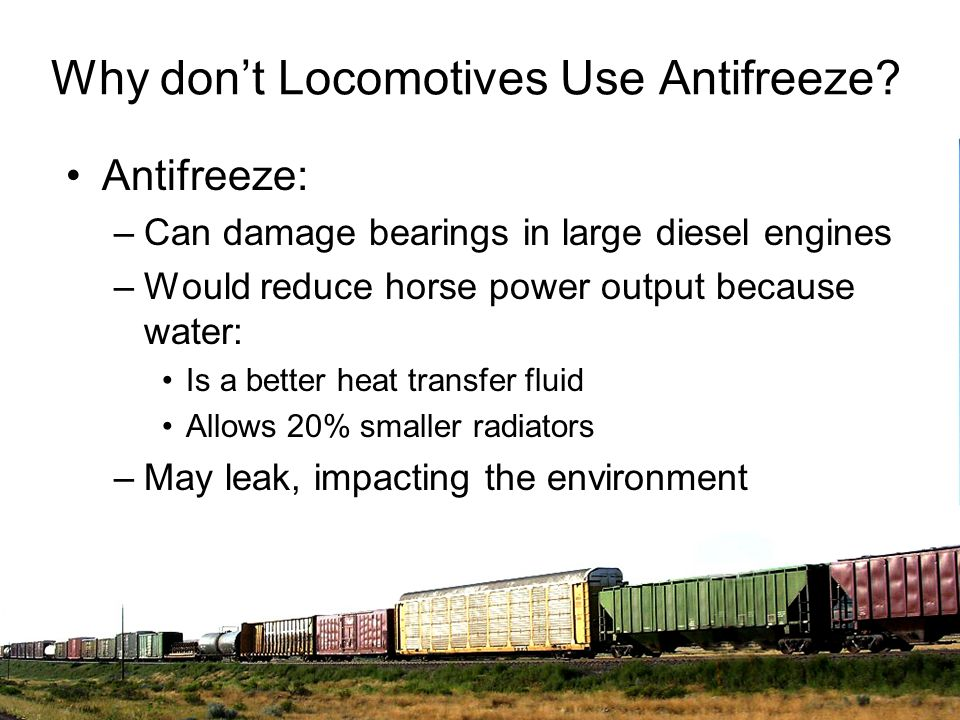 Why dont Locomotives Use Antifreeze? Antifreeze: –Can damage bearings in large diesel engines –Would reduce horse power output because water: Is a bet