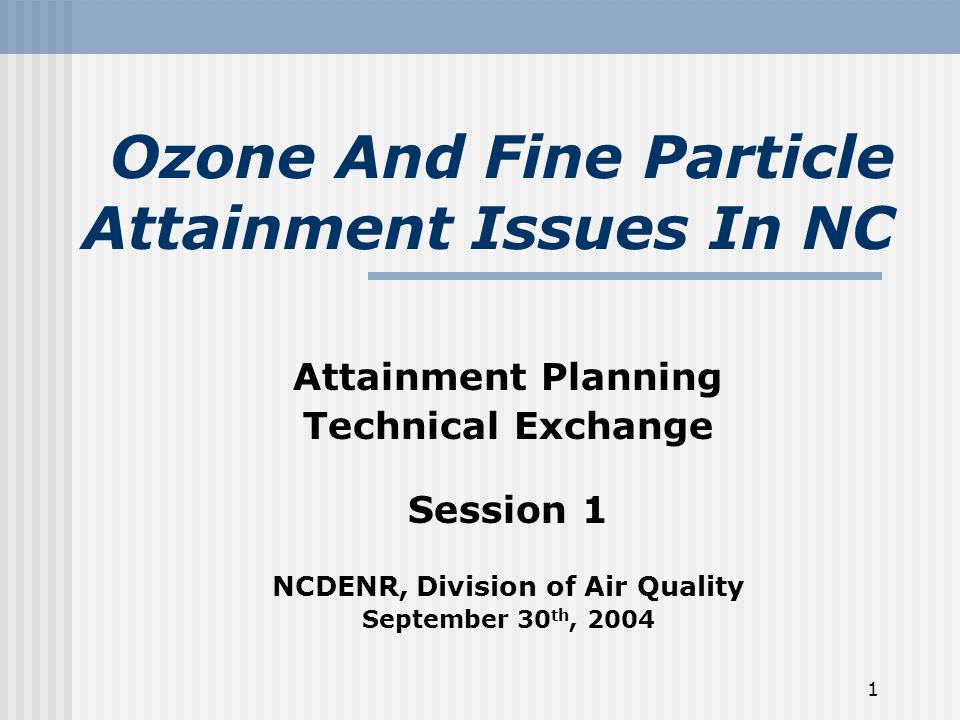1 Ozone And Fine Particle Attainment Issues In NC Attainment Planning Technical Exchange Session 1 NCDENR, Division of Air Quality September 30 th, 2004