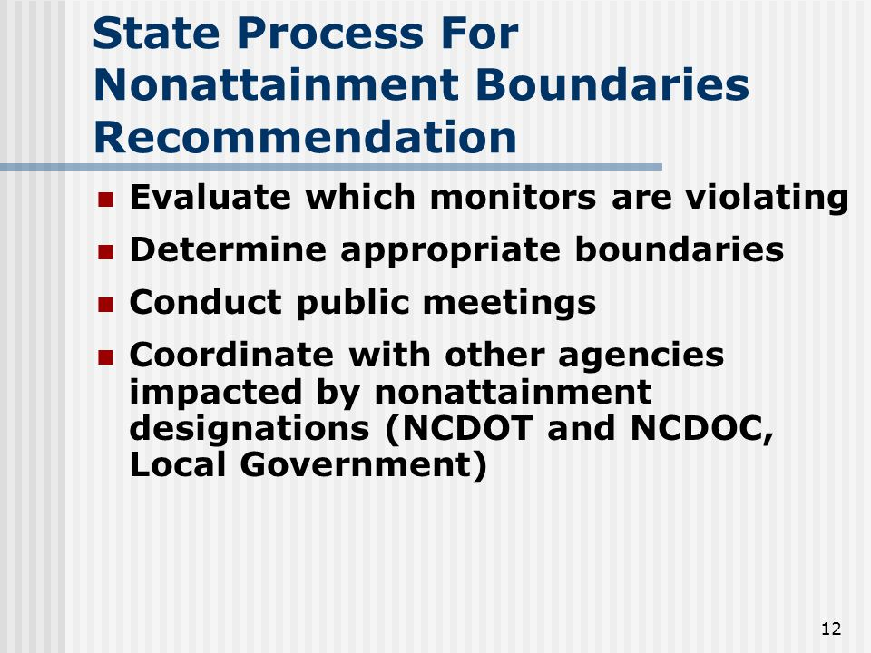 12 Evaluate which monitors are violating Determine appropriate boundaries Conduct public meetings Coordinate with other agencies impacted by nonattainment designations (NCDOT and NCDOC, Local Government) State Process For Nonattainment Boundaries Recommendation