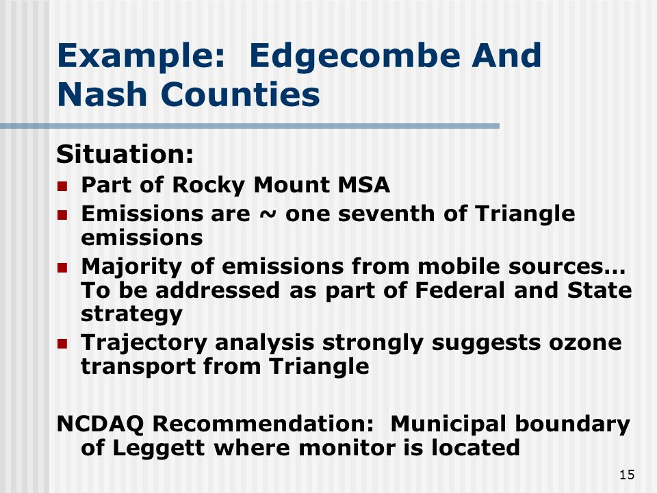 15 Example: Edgecombe And Nash Counties Situation: Part of Rocky Mount MSA Emissions are ~ one seventh of Triangle emissions Majority of emissions from mobile sources… To be addressed as part of Federal and State strategy Trajectory analysis strongly suggests ozone transport from Triangle NCDAQ Recommendation: Municipal boundary of Leggett where monitor is located