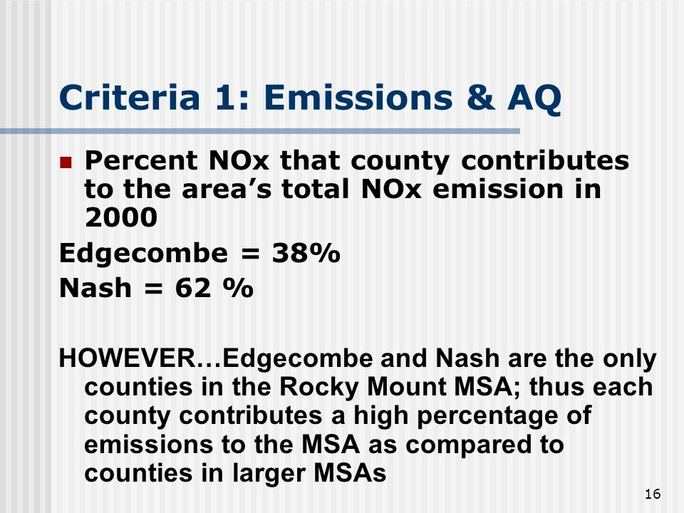 16 Criteria 1: Emissions & AQ Percent NOx that county contributes to the areas total NOx emission in 2000 Edgecombe = 38% Nash = 62 % HOWEVER…Edgecombe and Nash are the only counties in the Rocky Mount MSA; thus each county contributes a high percentage of emissions to the MSA as compared to counties in larger MSAs
