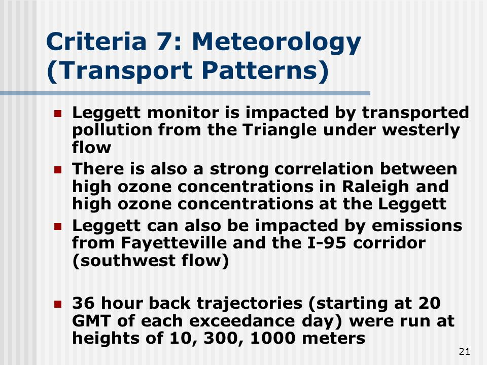 21 Criteria 7: Meteorology (Transport Patterns) Leggett monitor is impacted by transported pollution from the Triangle under westerly flow There is also a strong correlation between high ozone concentrations in Raleigh and high ozone concentrations at the Leggett Leggett can also be impacted by emissions from Fayetteville and the I-95 corridor (southwest flow) 36 hour back trajectories (starting at 20 GMT of each exceedance day) were run at heights of 10, 300, 1000 meters