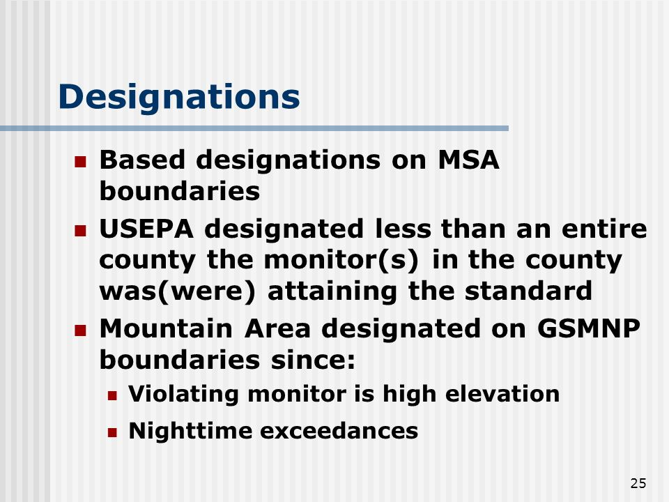 25 Designations Based designations on MSA boundaries USEPA designated less than an entire county the monitor(s) in the county was(were) attaining the standard Mountain Area designated on GSMNP boundaries since: Violating monitor is high elevation Nighttime exceedances