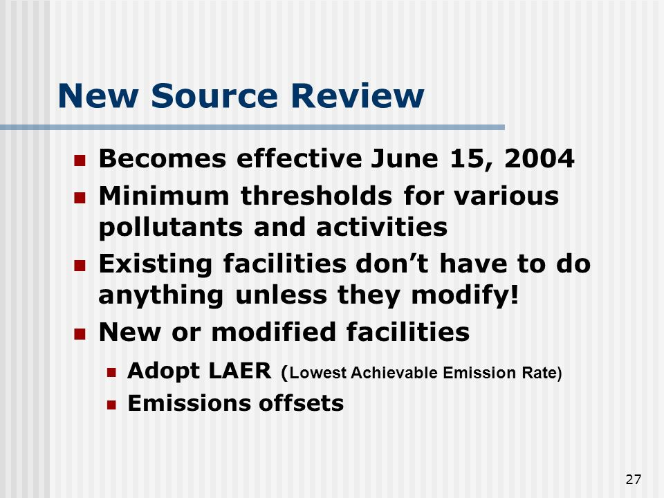 27 New Source Review Becomes effective June 15, 2004 Minimum thresholds for various pollutants and activities Existing facilities dont have to do anything unless they modify.