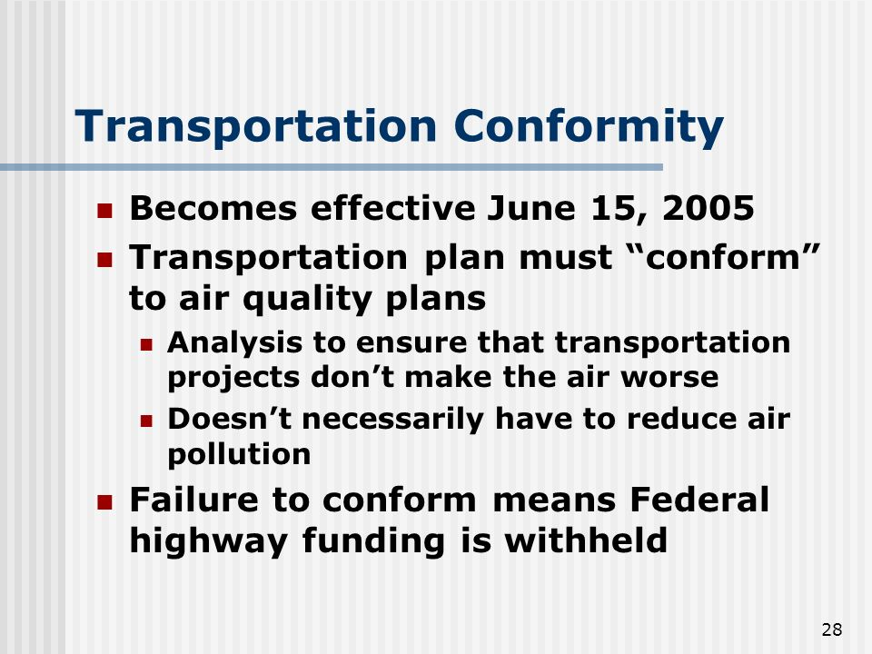28 Transportation Conformity Becomes effective June 15, 2005 Transportation plan must conform to air quality plans Analysis to ensure that transportation projects dont make the air worse Doesnt necessarily have to reduce air pollution Failure to conform means Federal highway funding is withheld