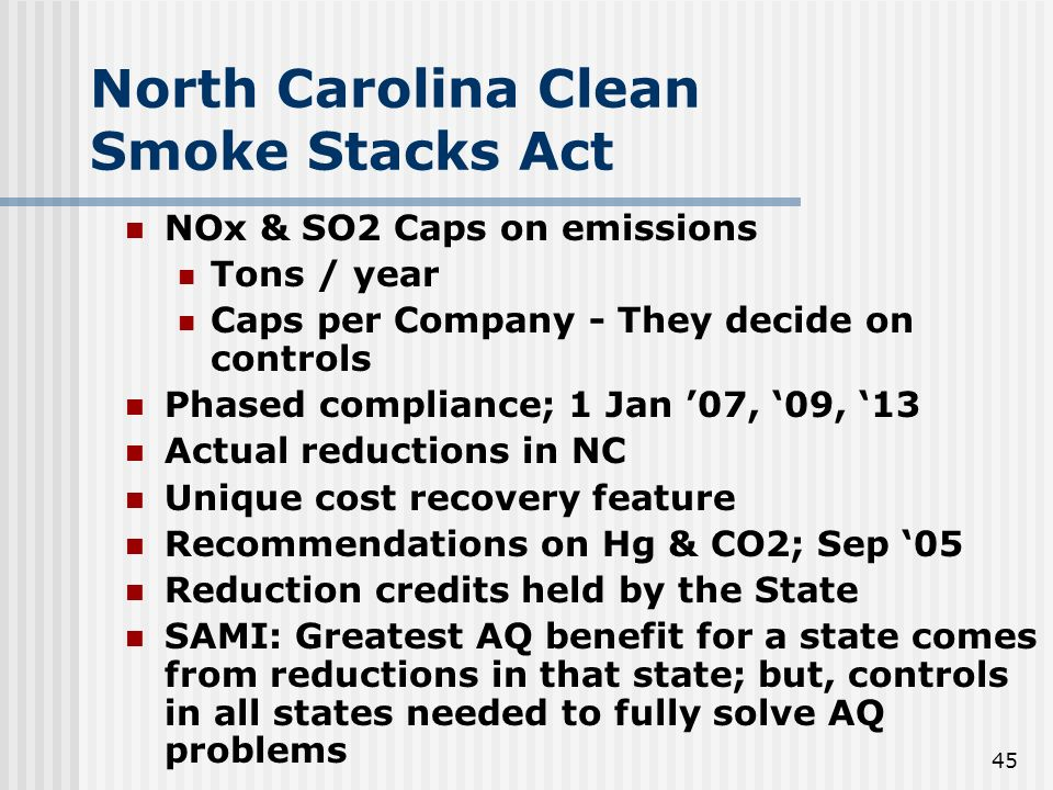 45 North Carolina Clean Smoke Stacks Act NOx & SO2 Caps on emissions Tons / year Caps per Company - They decide on controls Phased compliance; 1 Jan 07, 09, 13 Actual reductions in NC Unique cost recovery feature Recommendations on Hg & CO2; Sep 05 Reduction credits held by the State SAMI: Greatest AQ benefit for a state comes from reductions in that state; but, controls in all states needed to fully solve AQ problems