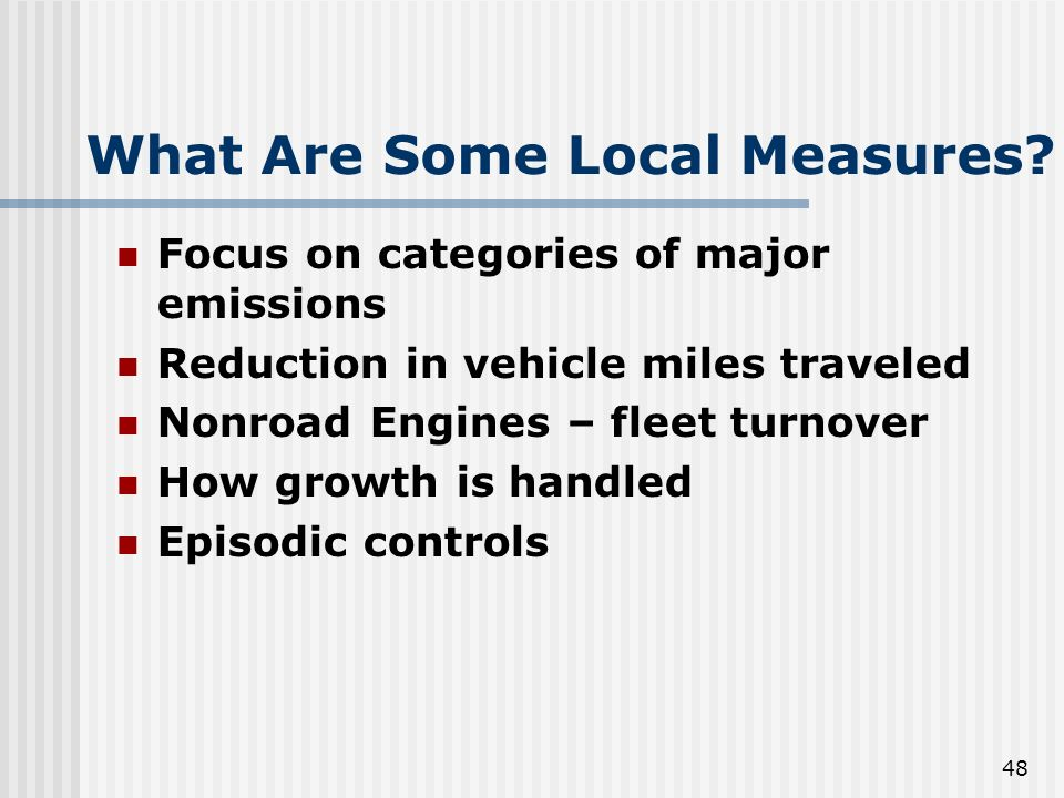 48 What Are Some Local Measures? Focus on categories of major emissions Reduction in vehicle miles traveled Nonroad Engines – fleet turnover How growt