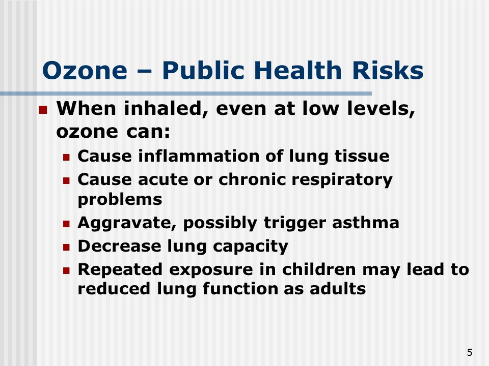 5 Ozone – Public Health Risks When inhaled, even at low levels, ozone can: Cause inflammation of lung tissue Cause acute or chronic respiratory problems Aggravate, possibly trigger asthma Decrease lung capacity Repeated exposure in children may lead to reduced lung function as adults