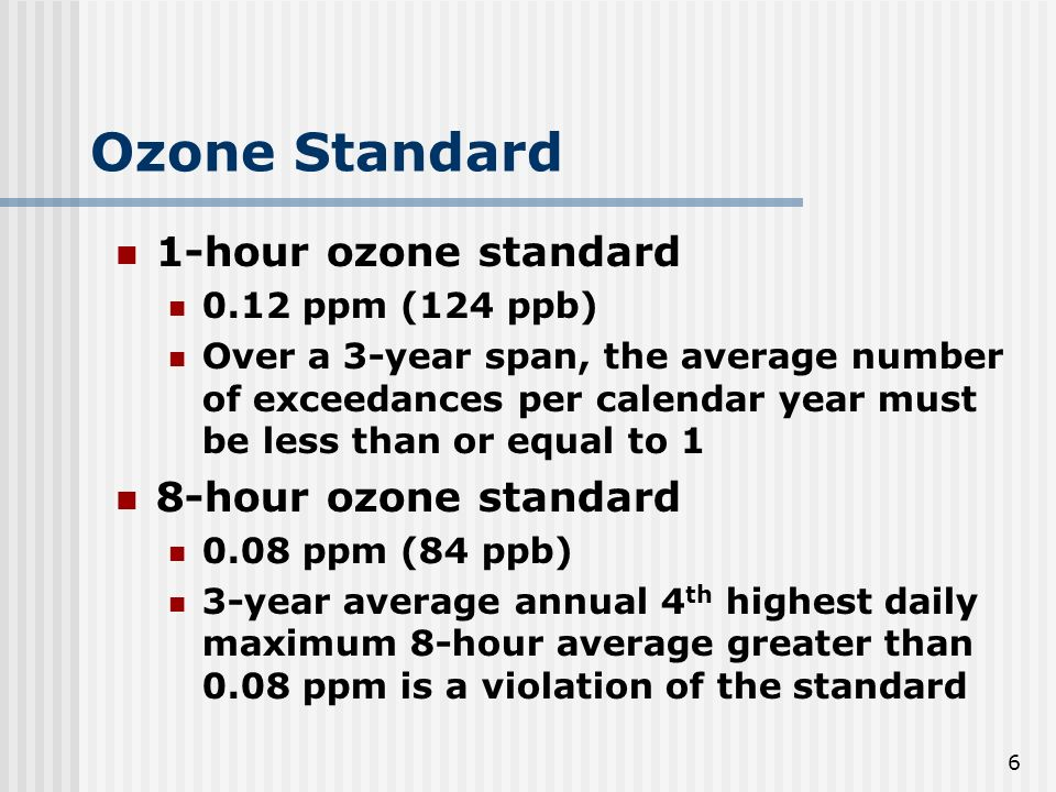 6 Ozone Standard 1-hour ozone standard 0.12 ppm (124 ppb) Over a 3-year span, the average number of exceedances per calendar year must be less than or