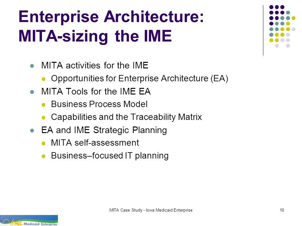 MITA Case Study - Iowa Medicaid Enterprise10 Enterprise Architecture: MITA-sizing the IME MITA activities for the IME Opportunities for Enterprise Arc